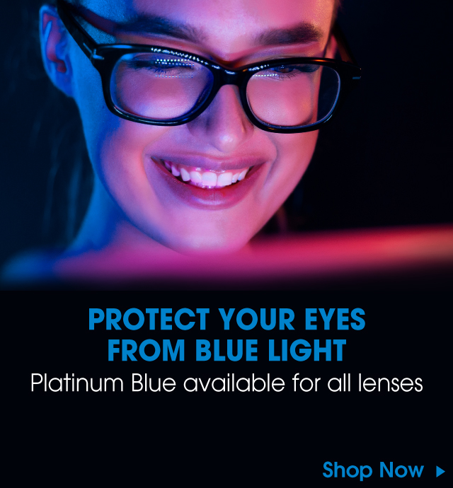 Protect your eyes from blue light - Platinum Blue available for all lenses